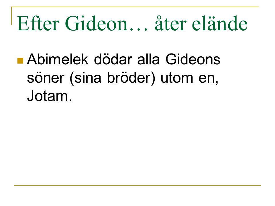 Efter Gideon… åter elände Abimelek dödar alla Gideons söner (sina bröder) utom en, Jotam.