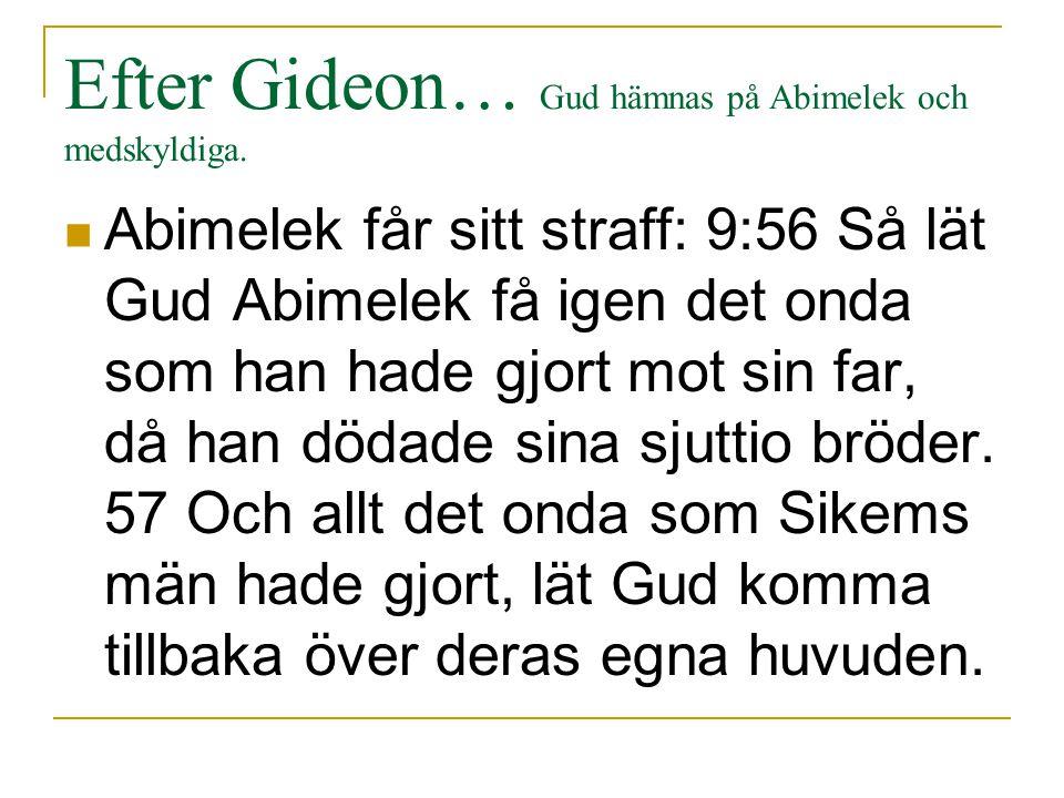 Efter Gideon… Gud hämnas på Abimelek och medskyldiga. Abimelek får sitt straff: 9:56 Så lät Gud Abimelek få igen det onda som han hade gjort mot sin f