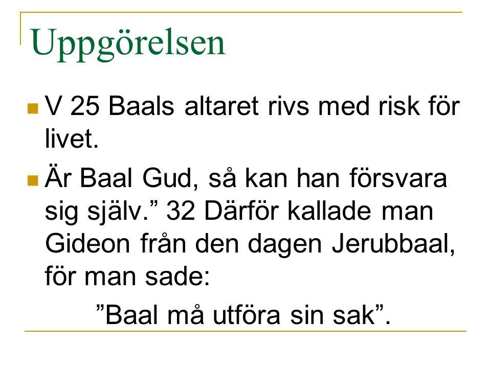 """Uppgörelsen V 25 Baals altaret rivs med risk för livet. Är Baal Gud, så kan han försvara sig själv."""" 32 Därför kallade man Gideon från den dagen Jerub"""