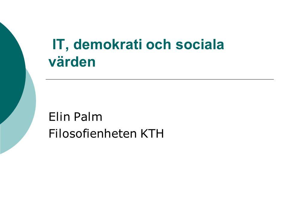 IT, demokrati och sociala värden Elin Palm Filosofienheten KTH