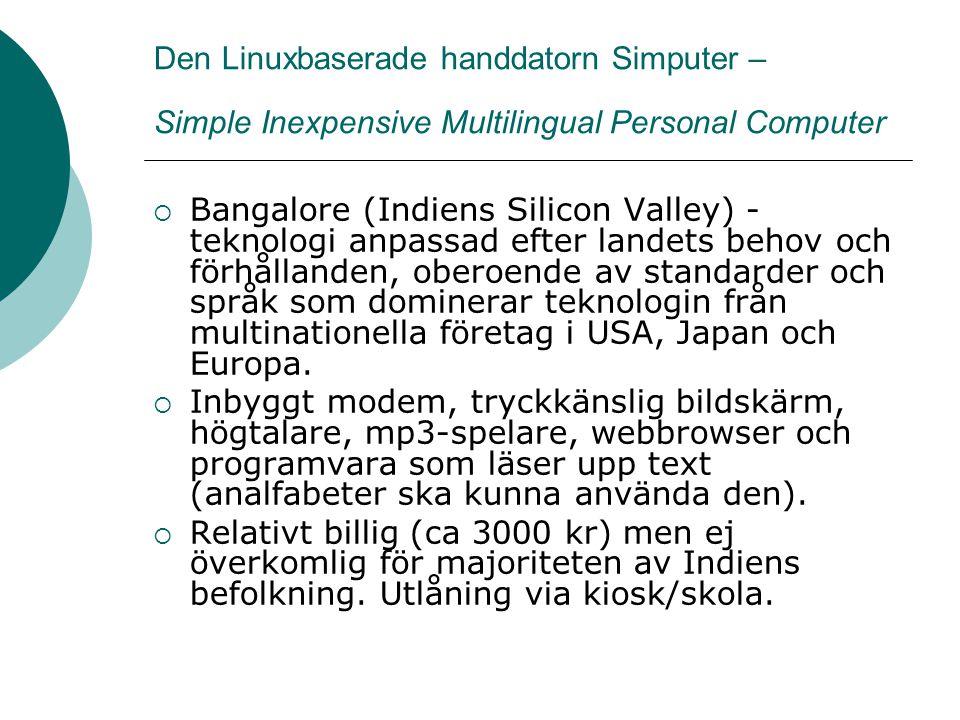 Den Linuxbaserade handdatorn Simputer – Simple Inexpensive Multilingual Personal Computer  Bangalore (Indiens Silicon Valley) - teknologi anpassad efter landets behov och förhållanden, oberoende av standarder och språk som dominerar teknologin från multinationella företag i USA, Japan och Europa.