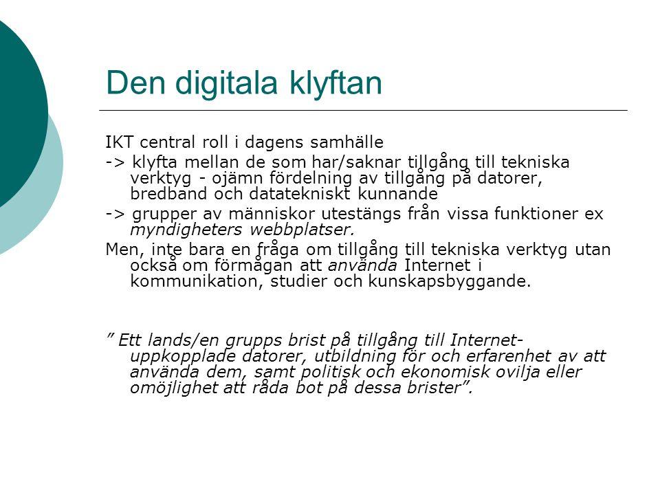 Den digitala klyftan IKT central roll i dagens samhälle -> klyfta mellan de som har/saknar tillgång till tekniska verktyg - ojämn fördelning av tillgång på datorer, bredband och datatekniskt kunnande -> grupper av människor utestängs från vissa funktioner ex myndigheters webbplatser.