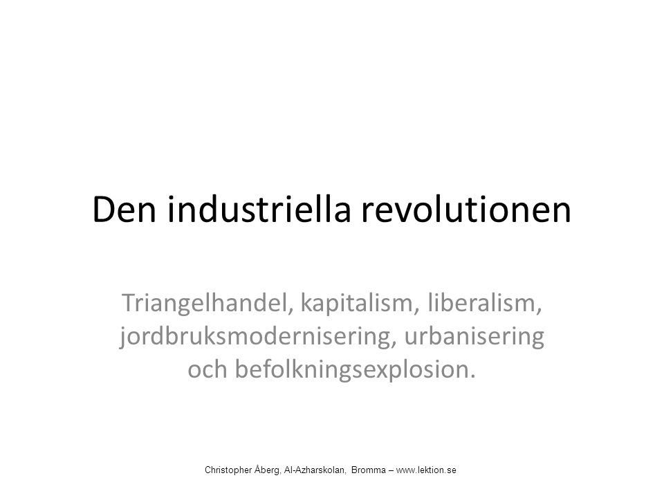 Den industriella revolutionen Triangelhandel, kapitalism, liberalism, jordbruksmodernisering, urbanisering och befolkningsexplosion. Christopher Åberg