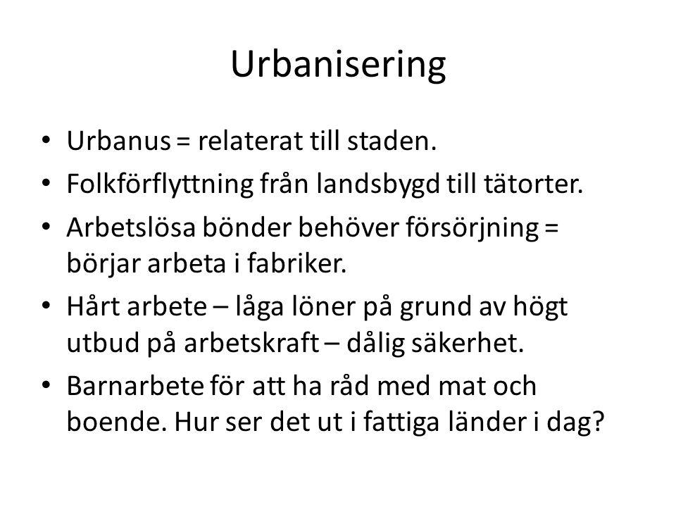 Urbanisering Urbanus = relaterat till staden. Folkförflyttning från landsbygd till tätorter. Arbetslösa bönder behöver försörjning = börjar arbeta i f