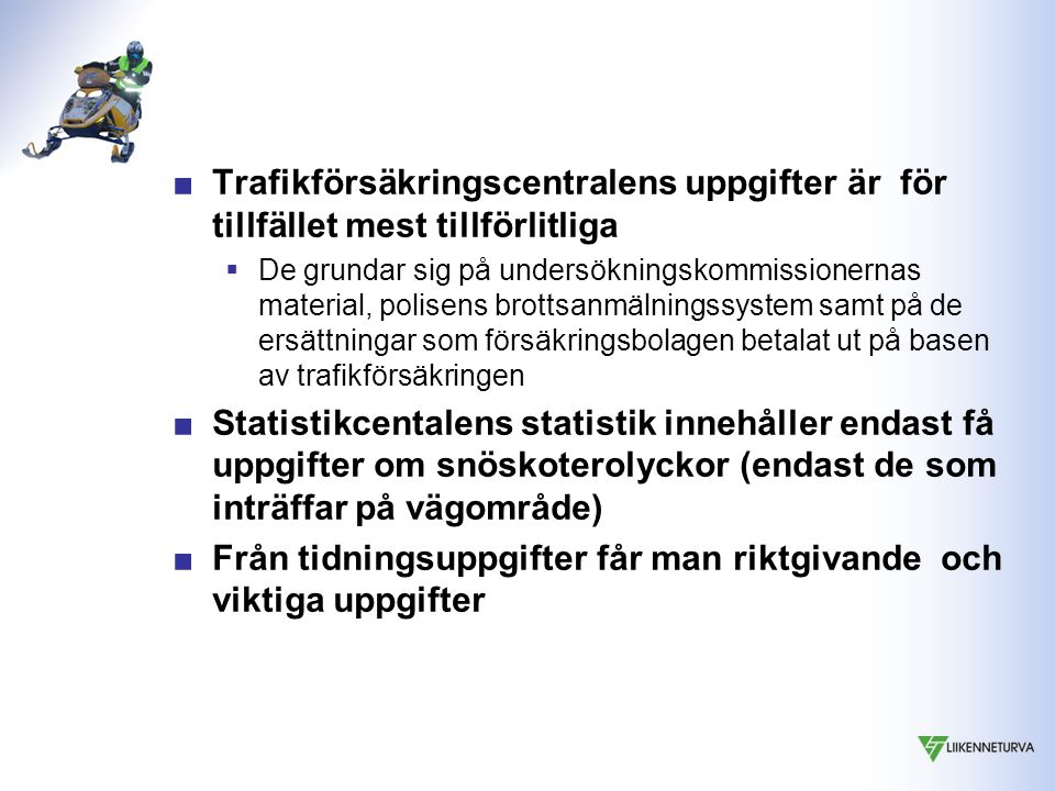 ■Trafikförsäkringscentralens uppgifter är för tillfället mest tillförlitliga  De grundar sig på undersökningskommissionernas material, polisens brottsanmälningssystem samt på de ersättningar som försäkringsbolagen betalat ut på basen av trafikförsäkringen ■Statistikcentalens statistik innehåller endast få uppgifter om snöskoterolyckor (endast de som inträffar på vägområde) ■Från tidningsuppgifter får man riktgivande och viktiga uppgifter