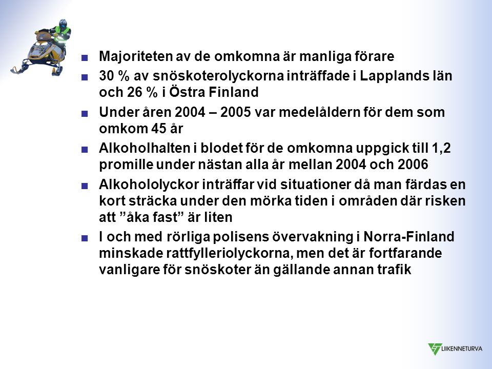■Majoriteten av de omkomna är manliga förare ■30 % av snöskoterolyckorna inträffade i Lapplands län och 26 % i Östra Finland ■Under åren 2004 – 2005 var medelåldern för dem som omkom 45 år ■Alkoholhalten i blodet för de omkomna uppgick till 1,2 promille under nästan alla år mellan 2004 och 2006 ■Alkohololyckor inträffar vid situationer då man färdas en kort sträcka under den mörka tiden i områden där risken att åka fast är liten ■I och med rörliga polisens övervakning i Norra-Finland minskade rattfylleriolyckorna, men det är fortfarande vanligare för snöskoter än gällande annan trafik
