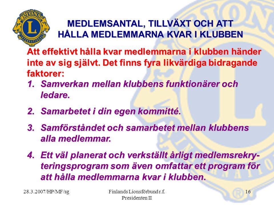 28.3.2007/HP/MF/sgFinlands Lionsförbund r.f. Presidenten II 16 MEDLEMSANTAL, TILLVÄXT OCH ATT HÅLLA MEDLEMMARNA KVAR I KLUBBEN Att effektivt hålla kva