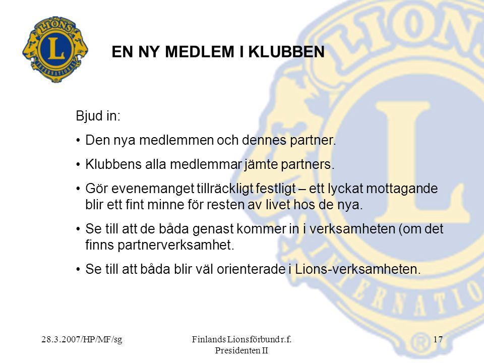 28.3.2007/HP/MF/sgFinlands Lionsförbund r.f. Presidenten II 17 EN NY MEDLEM I KLUBBEN Bjud in: Den nya medlemmen och dennes partner. Klubbens alla med