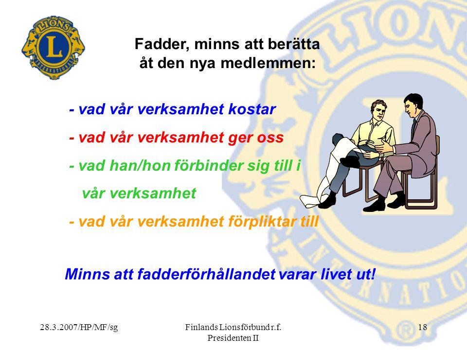 28.3.2007/HP/MF/sgFinlands Lionsförbund r.f. Presidenten II 18 Minns att fadderförhållandet varar livet ut! Fadder, minns att berätta åt den nya medle