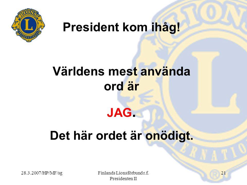 28.3.2007/HP/MF/sgFinlands Lionsförbund r.f. Presidenten II 21 President kom ihåg! Världens mest använda ord är JAG. Det här ordet är onödigt.