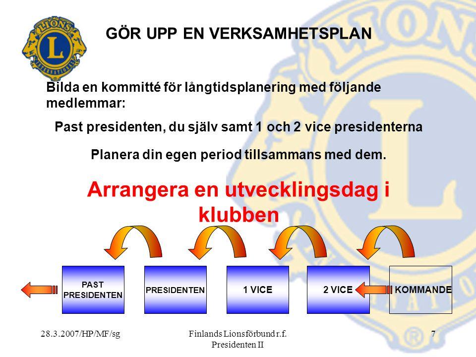28.3.2007/HP/MF/sgFinlands Lionsförbund r.f. Presidenten II 7 KOMMANDE PAST PRESIDENTEN 1 VICE2 VICE GÖR UPP EN VERKSAMHETSPLAN Bilda en kommitté för