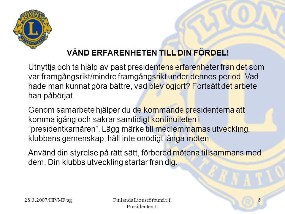 28.3.2007/HP/MF/sgFinlands Lionsförbund r.f. Presidenten II 8 VÄND ERFARENHETEN TILL DIN FÖRDEL! Utnyttja och ta hjälp av past presidentens erfarenhet