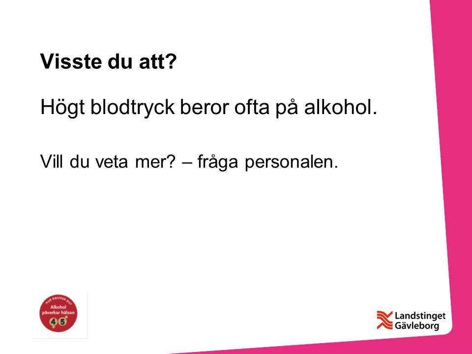Visste du att? Högt blodtryck beror ofta på alkohol. Vill du veta mer? – fråga personalen.
