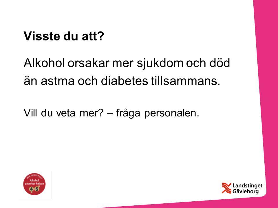 Visste du att? Alkohol orsakar mer sjukdom och död än astma och diabetes tillsammans. Vill du veta mer? – fråga personalen.