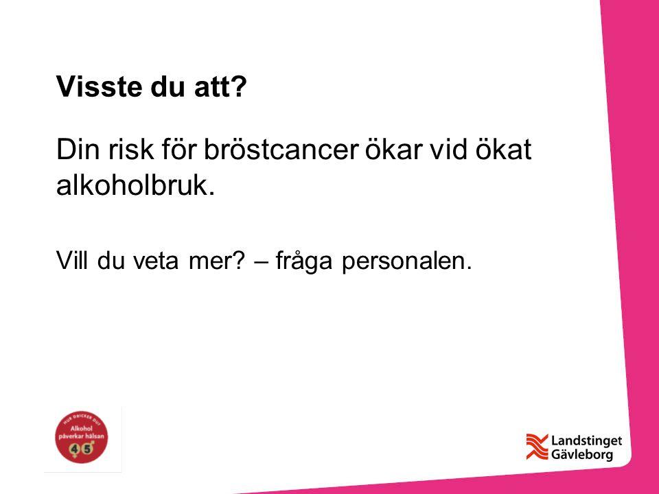 Visste du att? Din risk för bröstcancer ökar vid ökat alkoholbruk. Vill du veta mer? – fråga personalen.