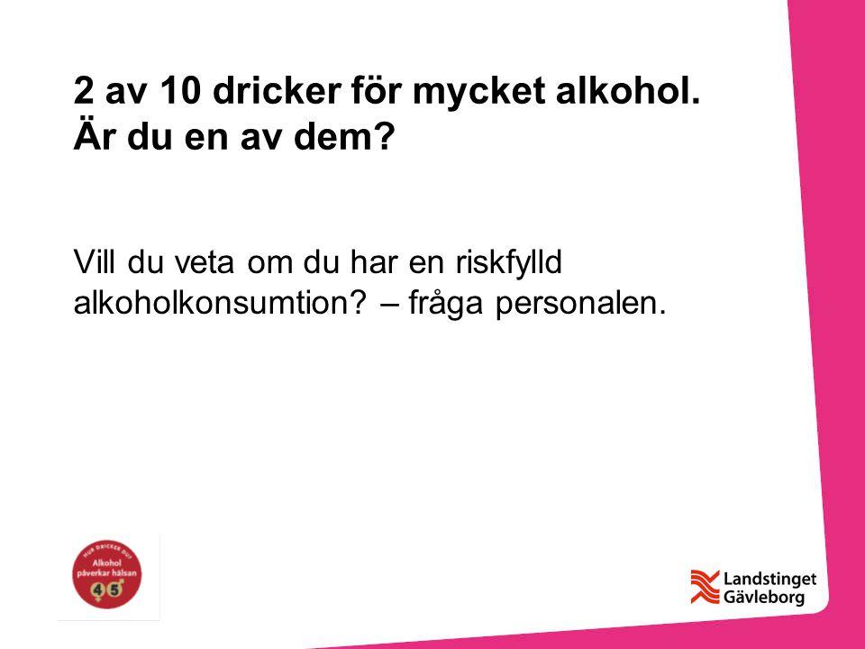 2 av 10 dricker för mycket alkohol. Är du en av dem? Vill du veta om du har en riskfylld alkoholkonsumtion? – fråga personalen.