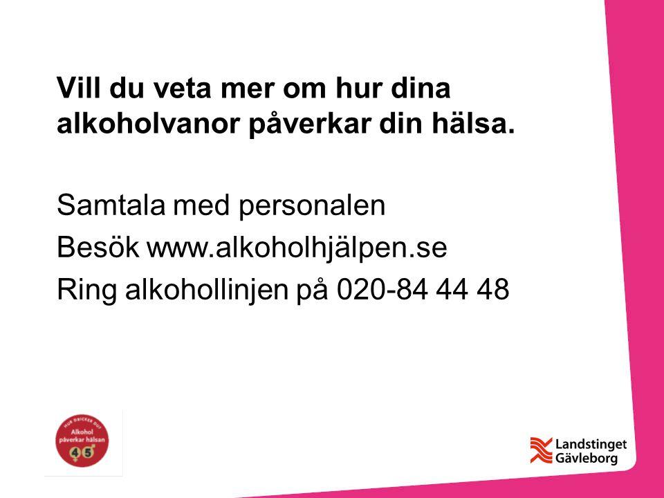 Vill du veta mer om hur dina alkoholvanor påverkar din hälsa. Samtala med personalen Besök www.alkoholhjälpen.se Ring alkohollinjen på 020-84 44 48
