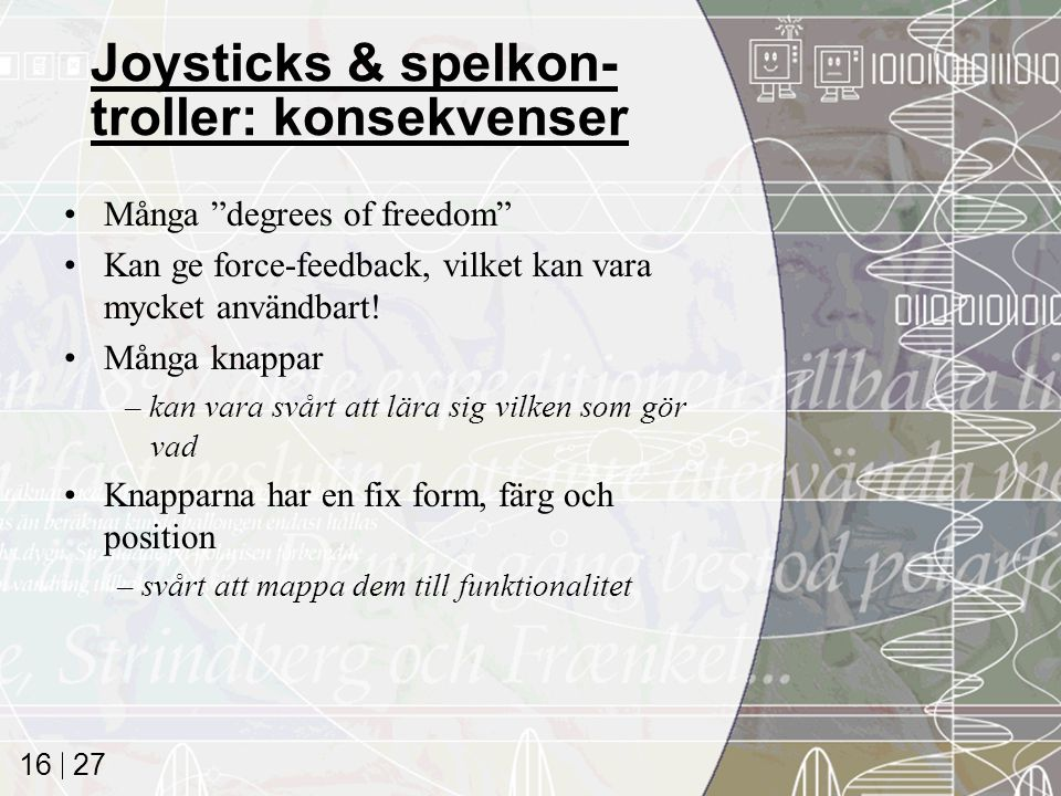 27 16 Joysticks & spelkon- troller: konsekvenser Många degrees of freedom Kan ge force-feedback, vilket kan vara mycket användbart.