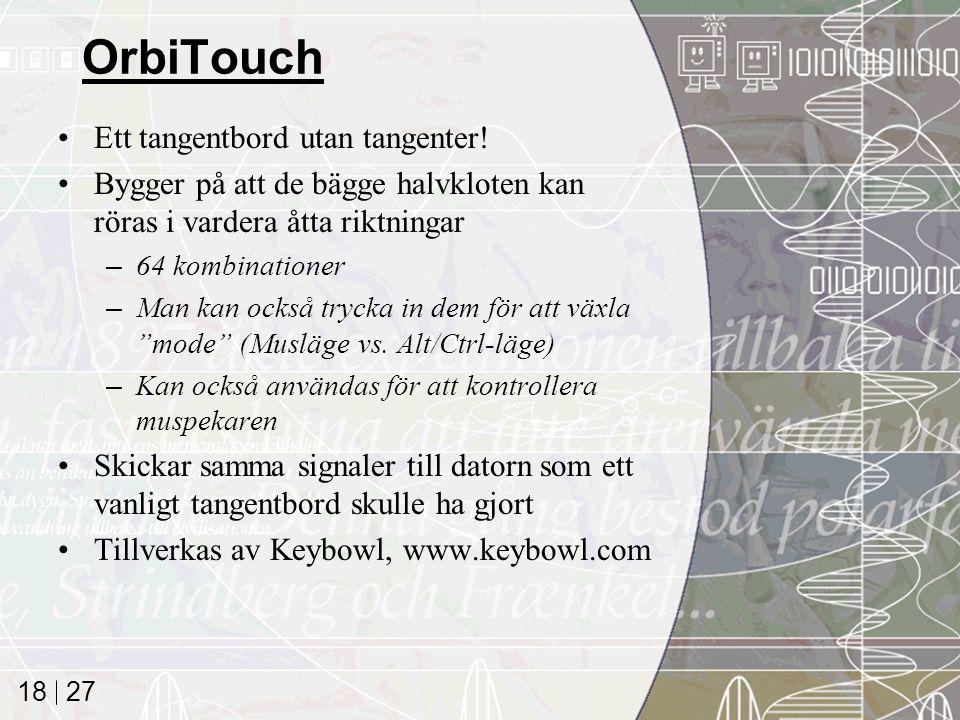27 18 OrbiTouch Ett tangentbord utan tangenter! Bygger på att de bägge halvkloten kan röras i vardera åtta riktningar –64 kombinationer –Man kan också