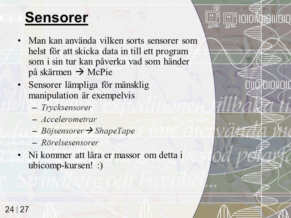 27 24 Sensorer Man kan använda vilken sorts sensorer som helst för att skicka data in till ett program som i sin tur kan påverka vad som händer på skärmen  McPie Sensorer lämpliga för mänsklig manipulation är exempelvis –Trycksensorer –Accelerometrar –Böjsensorer  ShapeTape –Rörelsesensorer Ni kommer att lära er massor om detta i ubicomp-kursen.