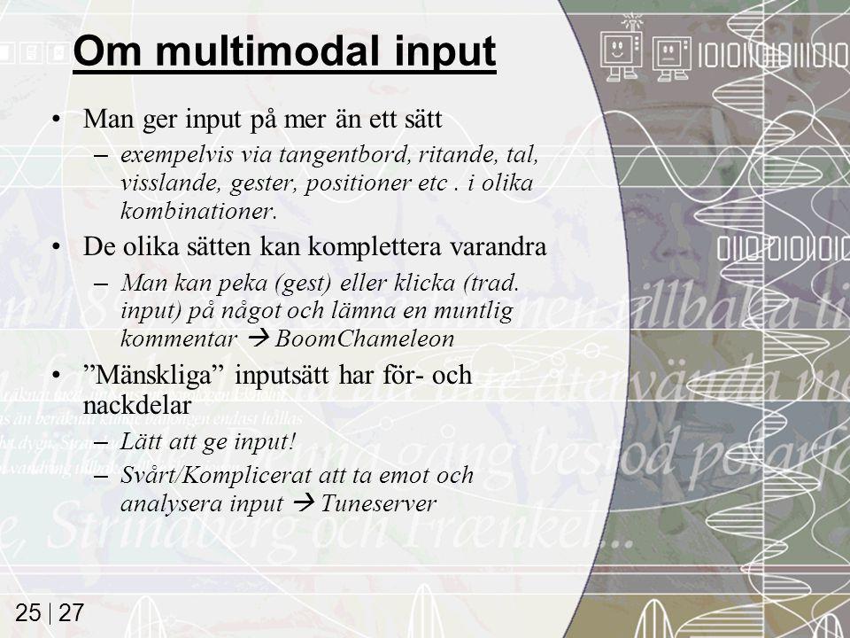 27 25 Om multimodal input Man ger input på mer än ett sätt –exempelvis via tangentbord, ritande, tal, visslande, gester, positioner etc. i olika kombi
