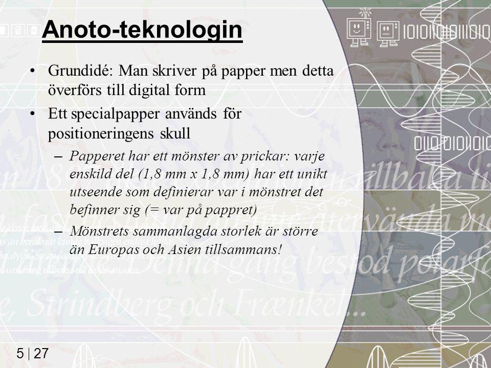 27 5 Anoto-teknologin Grundidé: Man skriver på papper men detta överförs till digital form Ett specialpapper används för positioneringens skull –Papperet har ett mönster av prickar: varje enskild del (1,8 mm x 1,8 mm) har ett unikt utseende som definierar var i mönstret det befinner sig (= var på pappret) –Mönstrets sammanlagda storlek är större än Europas och Asien tillsammans!
