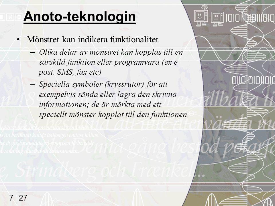 27 7 Anoto-teknologin Mönstret kan indikera funktionalitet –Olika delar av mönstret kan kopplas till en särskild funktion eller programvara (ex e- post, SMS, fax etc) –Speciella symboler (kryssrutor) för att exempelvis sända eller lagra den skrivna informationen; de är märkta med ett speciellt mönster kopplat till den funktionen