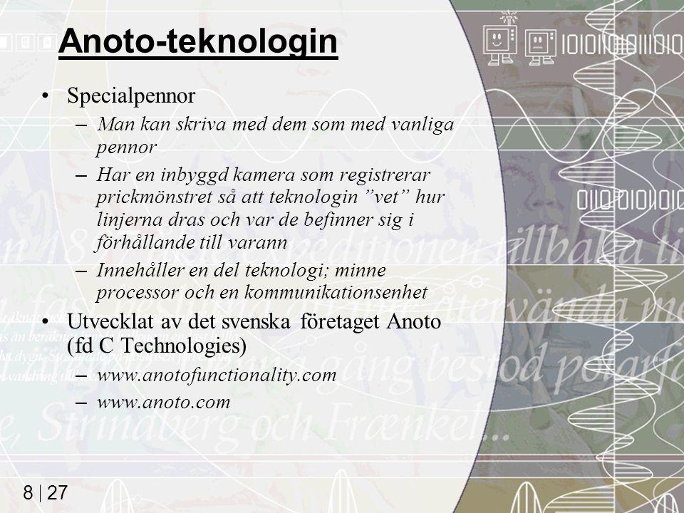 27 8 Anoto-teknologin Specialpennor –Man kan skriva med dem som med vanliga pennor –Har en inbyggd kamera som registrerar prickmönstret så att teknologin vet hur linjerna dras och var de befinner sig i förhållande till varann –Innehåller en del teknologi; minne processor och en kommunikationsenhet Utvecklat av det svenska företaget Anoto (fd C Technologies) –www.anotofunctionality.com –www.anoto.com