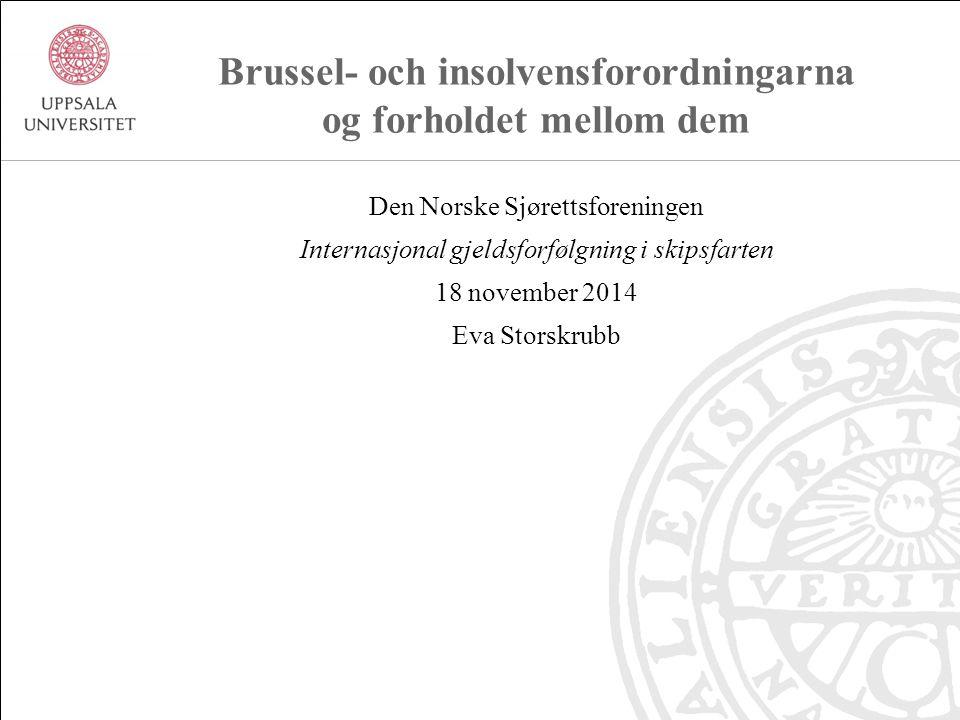 Brussel- och insolvensforordningarna og forholdet mellom dem Den Norske Sjørettsforeningen Internasjonal gjeldsforfølgning i skipsfarten 18 november 2014 Eva Storskrubb