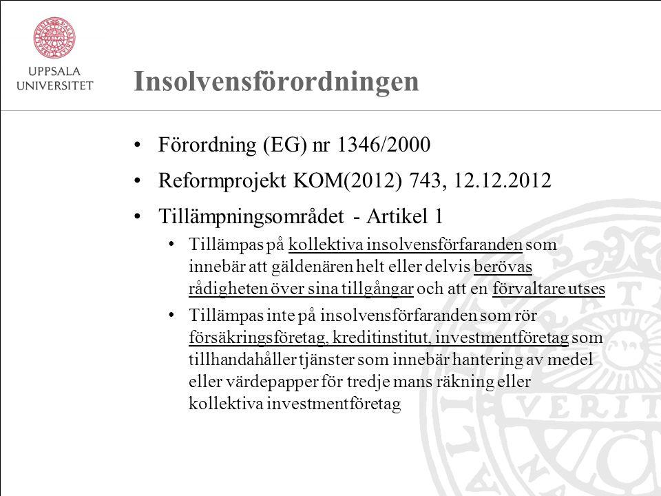 Insolvensförordningen Förordning (EG) nr 1346/2000 Reformprojekt KOM(2012) 743, 12.12.2012 Tillämpningsområdet - Artikel 1 Tillämpas på kollektiva insolvensförfaranden som innebär att gäldenären helt eller delvis berövas rådigheten över sina tillgångar och att en förvaltare utses Tillämpas inte på insolvensförfaranden som rör försäkringsföretag, kreditinstitut, investmentföretag som tillhandahåller tjänster som innebär hantering av medel eller värdepapper för tredje mans räkning eller kollektiva investmentföretag