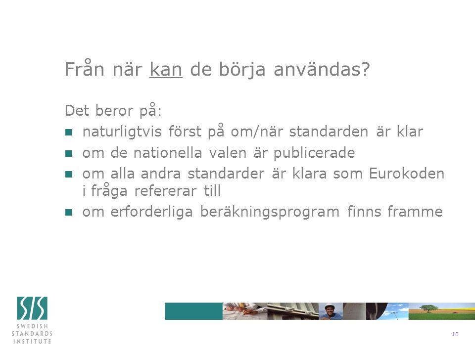 10 Det beror på: n naturligtvis först på om/när standarden är klar n om de nationella valen är publicerade n om alla andra standarder är klara som Eurokoden i fråga refererar till n om erforderliga beräkningsprogram finns framme Från när kan de börja användas?