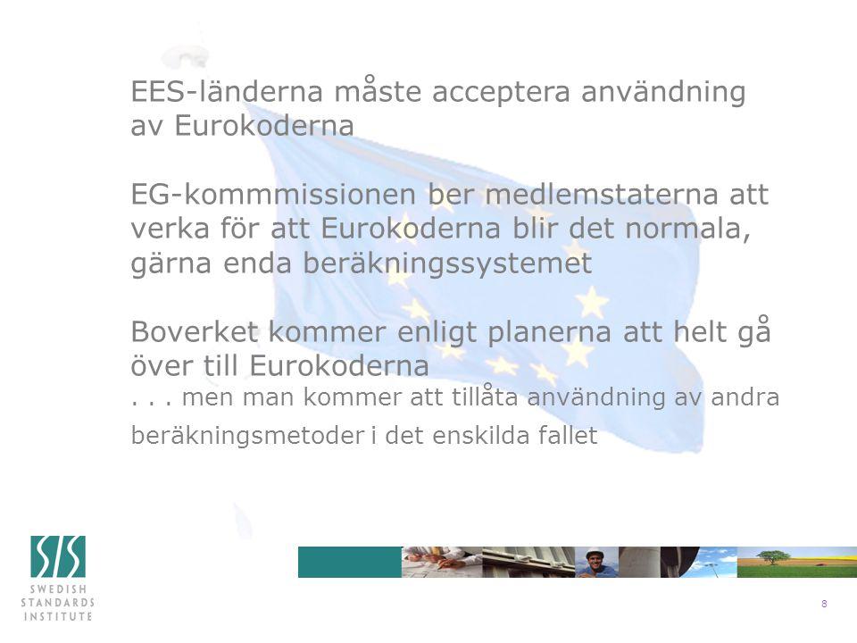 8 EES-länderna måste acceptera användning av Eurokoderna EG-kommmissionen ber medlemstaterna att verka för att Eurokoderna blir det normala, gärna enda beräkningssystemet Boverket kommer enligt planerna att helt gå över till Eurokoderna...