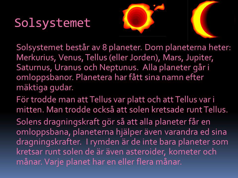 Solsystemet Solsystemet består av 8 planeter. Dom planeterna heter: Merkurius, Venus, Tellus (eller Jorden), Mars, Jupiter, Saturnus, Uranus och Neptu