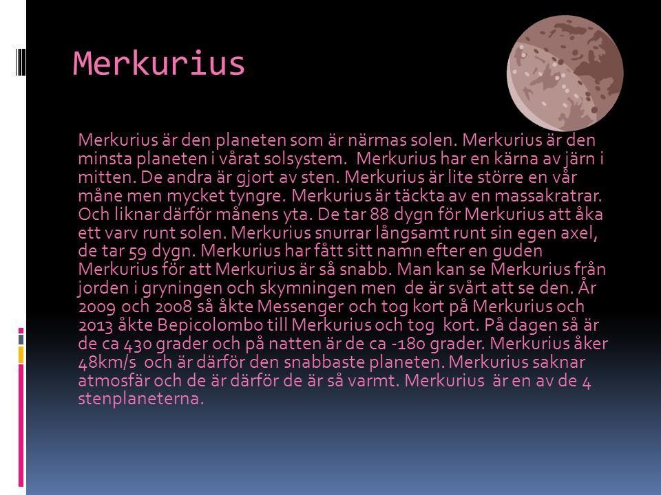 Merkurius Merkurius är den planeten som är närmas solen. Merkurius är den minsta planeten i vårat solsystem. Merkurius har en kärna av järn i mitten.