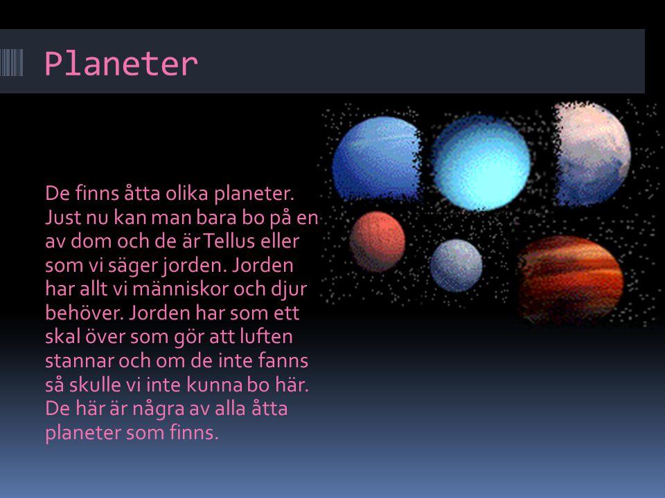 Planeter De finns åtta olika planeter. Just nu kan man bara bo på en av dom och de är Tellus eller som vi säger jorden. Jorden har allt vi människor o