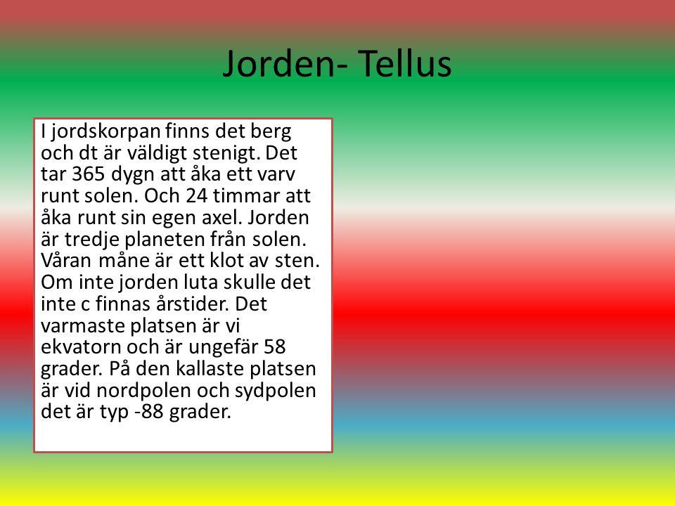 Jorden- Tellus I jordskorpan finns det berg och dt är väldigt stenigt. Det tar 365 dygn att åka ett varv runt solen. Och 24 timmar att åka runt sin eg