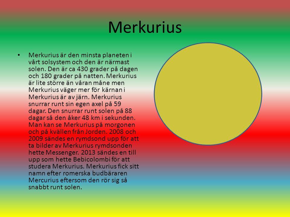 Merkurius Merkurius är den minsta planeten i vårt solsystem och den är närmast solen. Den är ca 430 grader på dagen och 180 grader på natten. Merkuriu