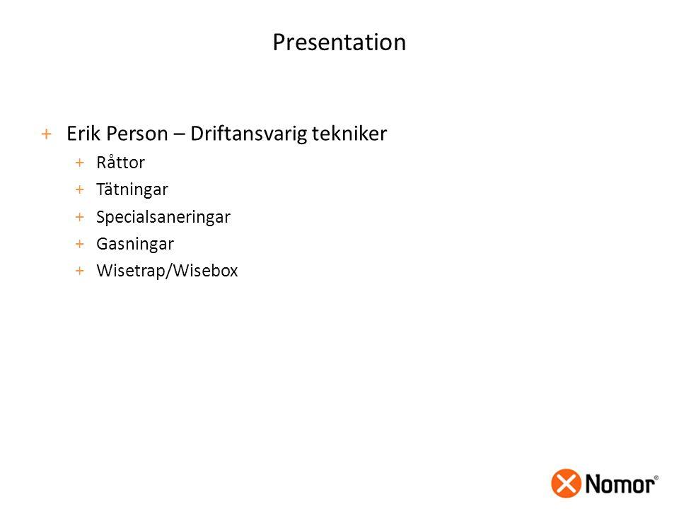 Presentation +Erik Person – Driftansvarig tekniker +Råttor +Tätningar +Specialsaneringar +Gasningar +Wisetrap/Wisebox