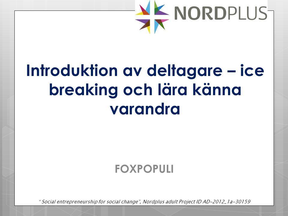 FOXPOPULI Introduktion av deltagare – ice breaking och lära känna varandra Social entrepreneurship for social change , Nordplus adult Project ID AD-2012_1a-30159