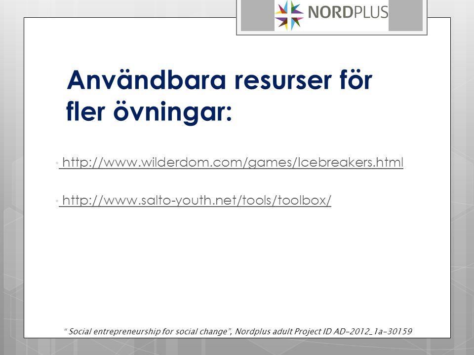 Användbara resurser för fler övningar: http://www.wilderdom.com/games/Icebreakers.html http://www.salto-youth.net/tools/toolbox/ Social entrepreneurship for social change , Nordplus adult Project ID AD-2012_1a-30159
