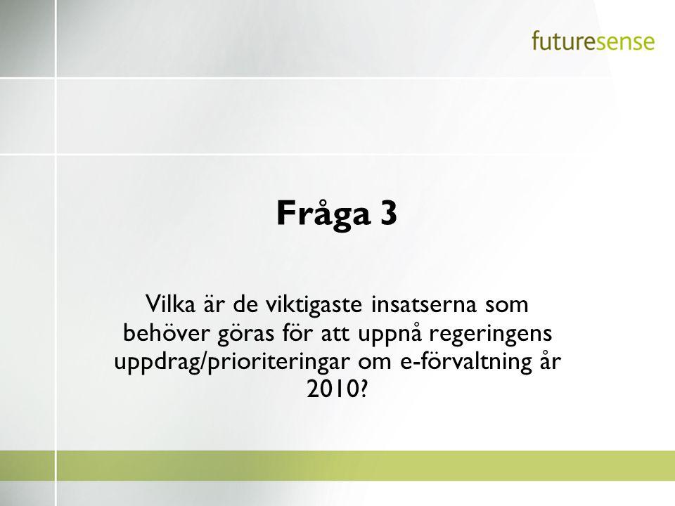 Fråga 3 Vilka är de viktigaste insatserna som behöver göras för att uppnå regeringens uppdrag/prioriteringar om e-förvaltning år 2010?