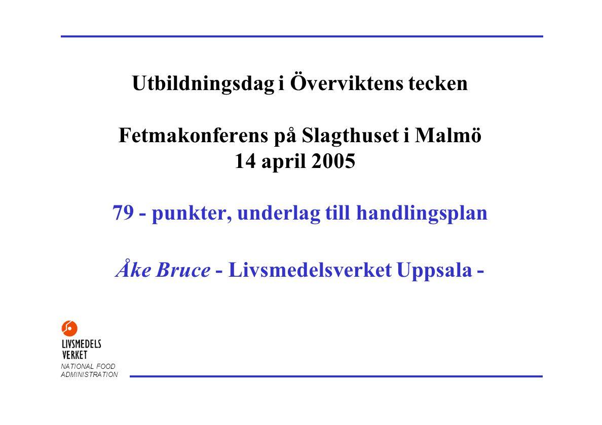 NATIONAL FOOD ADMINISTRATION Utbildningsdag i Överviktens tecken Fetmakonferens på Slagthuset i Malmö 14 april 2005 79 - punkter, underlag till handlingsplan Åke Bruce - Livsmedelsverket Uppsala -