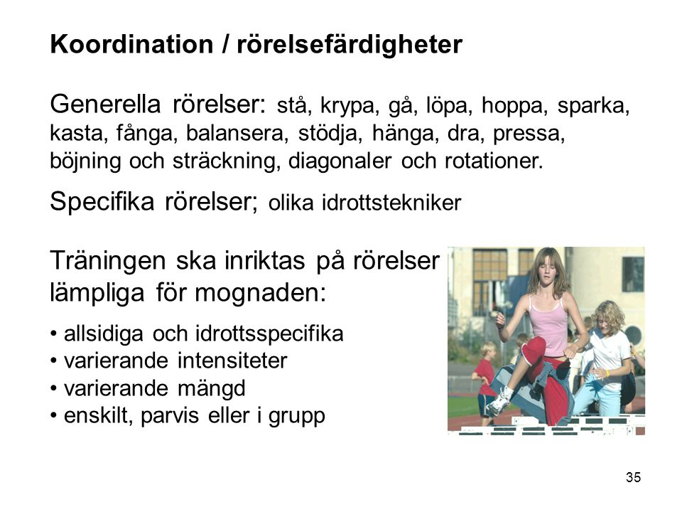 35 Koordination / rörelsefärdigheter Generella rörelser: stå, krypa, gå, löpa, hoppa, sparka, kasta, fånga, balansera, stödja, hänga, dra, pressa, böj