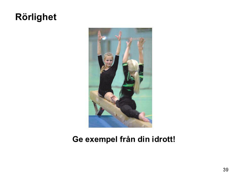 39 Rörlighet Ge exempel från din idrott!