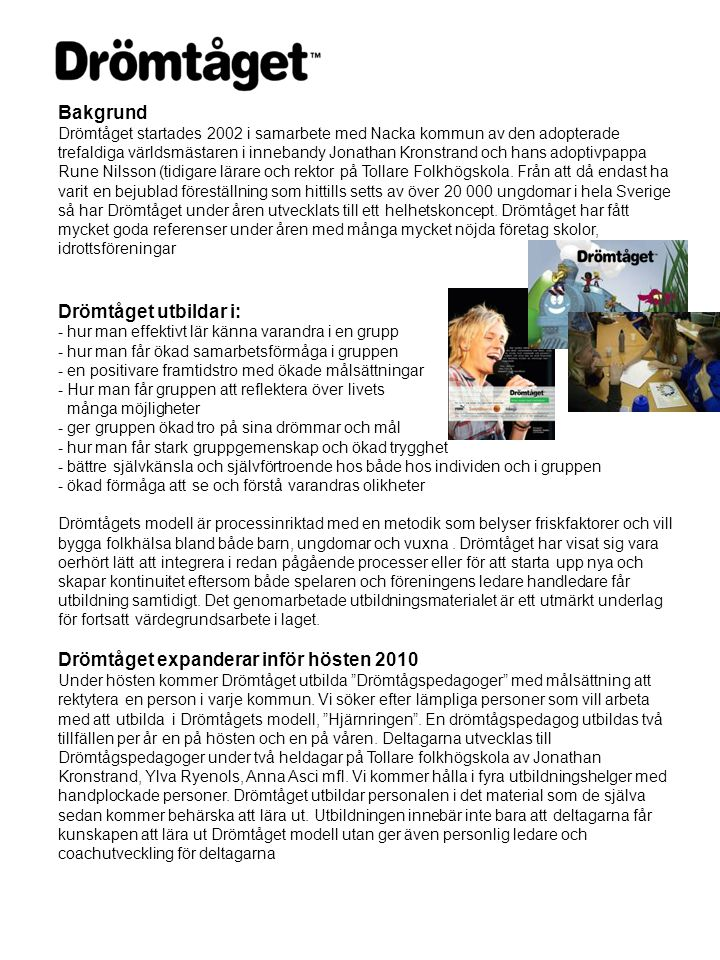 Bakgrund Drömtåget startades 2002 i samarbete med Nacka kommun av den adopterade trefaldiga världsmästaren i innebandy Jonathan Kronstrand och hans adoptivpappa Rune Nilsson (tidigare lärare och rektor på Tollare Folkhögskola.