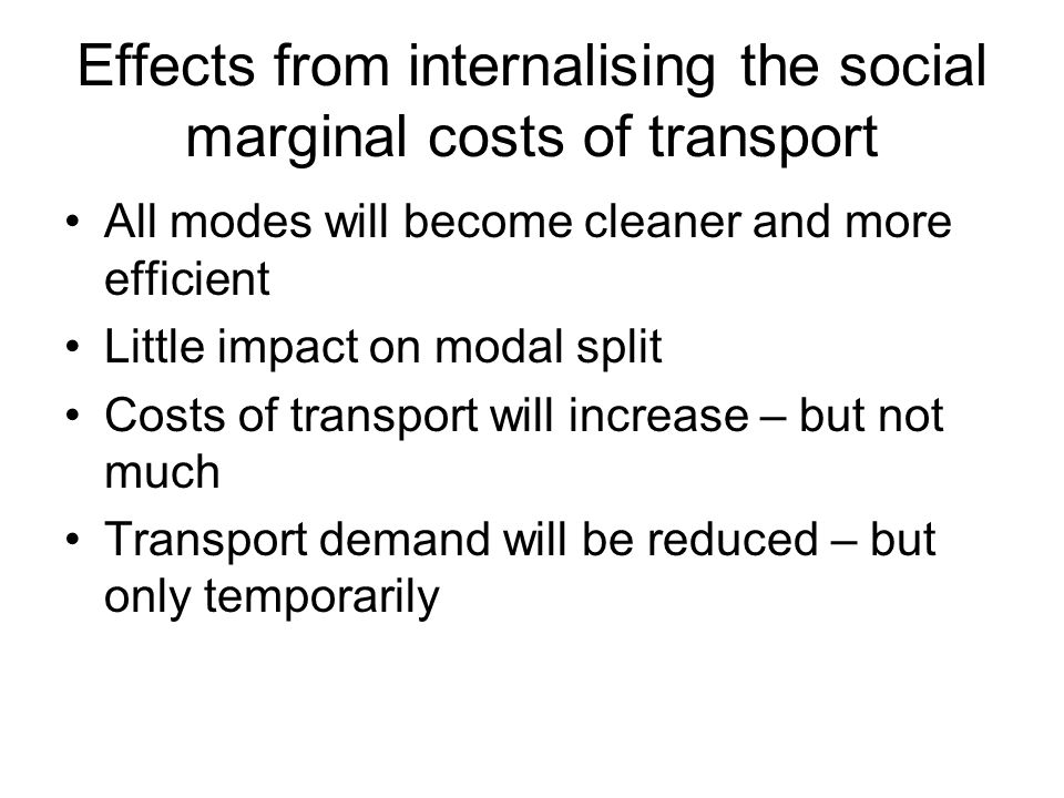 Effects from internalising the social marginal costs of transport All modes will become cleaner and more efficient Little impact on modal split Costs of transport will increase – but not much Transport demand will be reduced – but only temporarily
