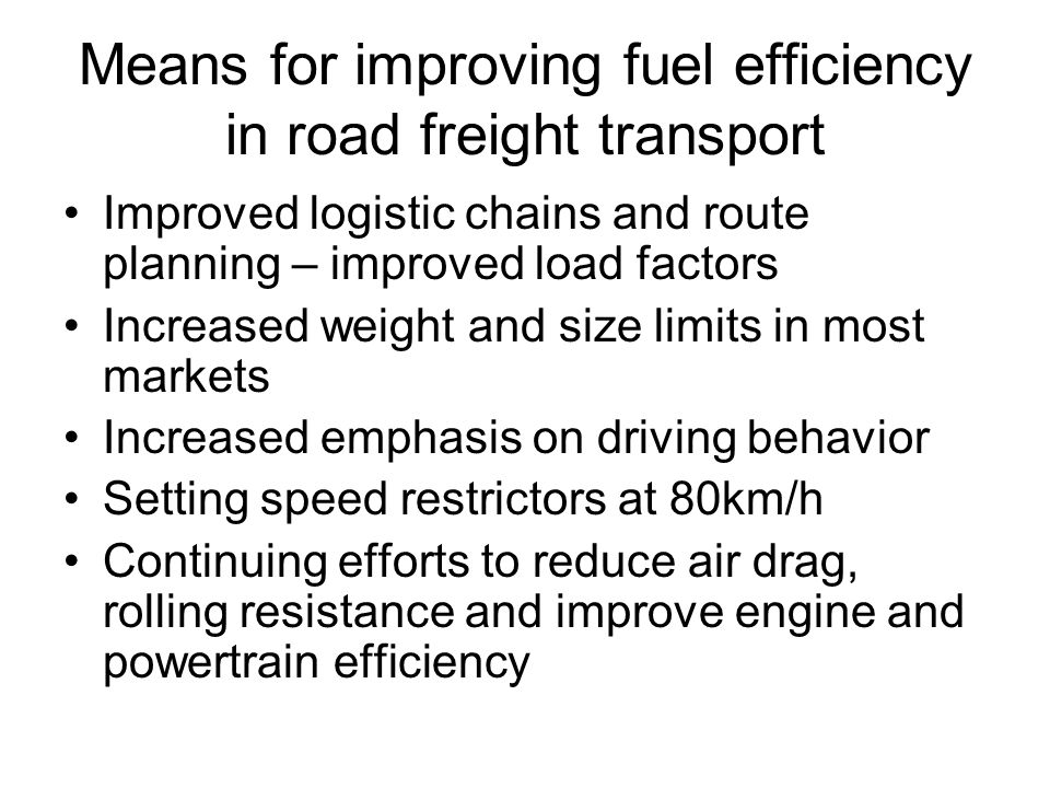 Means for improving fuel efficiency in passenger transport Continuing efforts to reduce air drag, rolling resistance and improve engine and power-train efficiency Down-sizing of engines and cars Increased emphasis on driving behavior Reduced speed-limits on motorways Improved surveillance of speed limits Free-flowing traffic by congestion charging