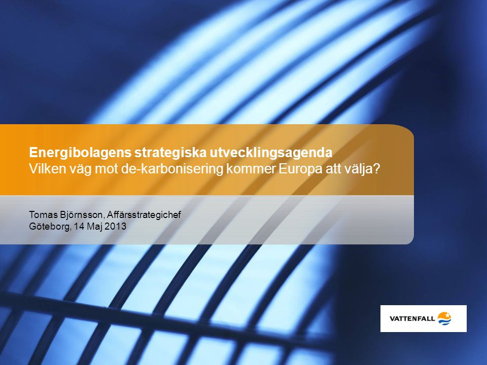 Tomas Björnsson, Affärsstrategichef Göteborg, 14 Maj 2013 Energibolagens strategiska utvecklingsagenda Vilken väg mot de-karbonisering kommer Europa a