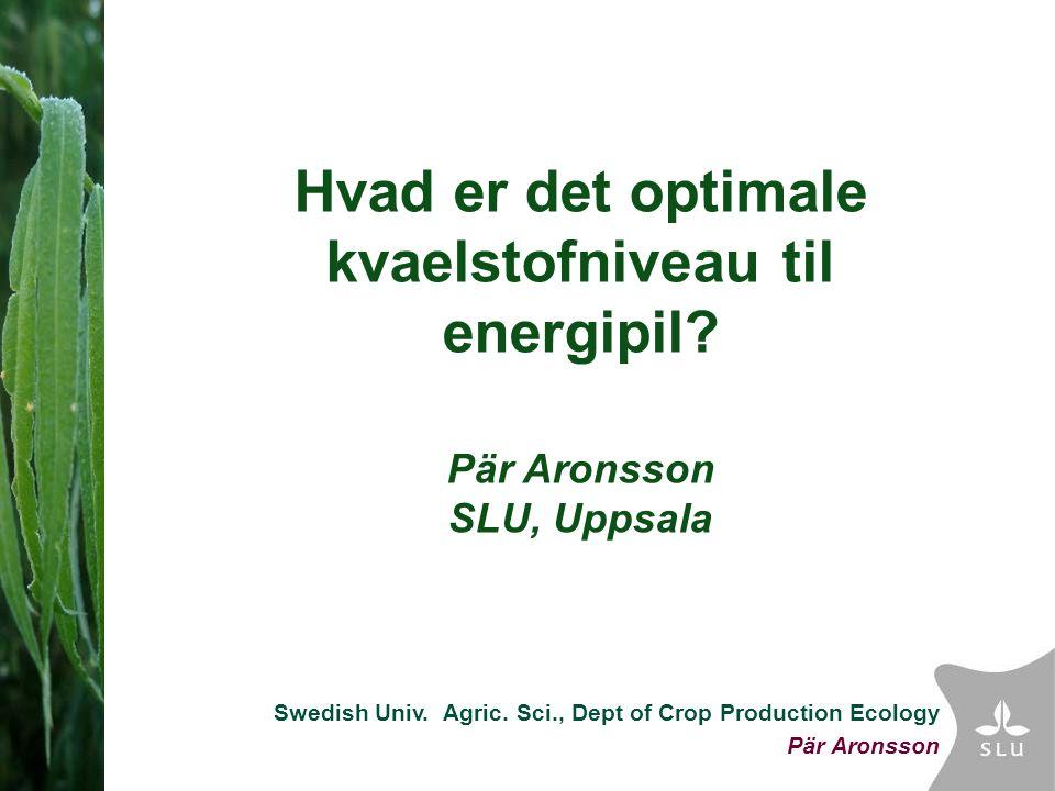Swedish Univ. Agric. Sci., Dept of Crop Production Ecology Pär Aronsson Hvad er det optimale kvaelstofniveau til energipil? Pär Aronsson SLU, Uppsala