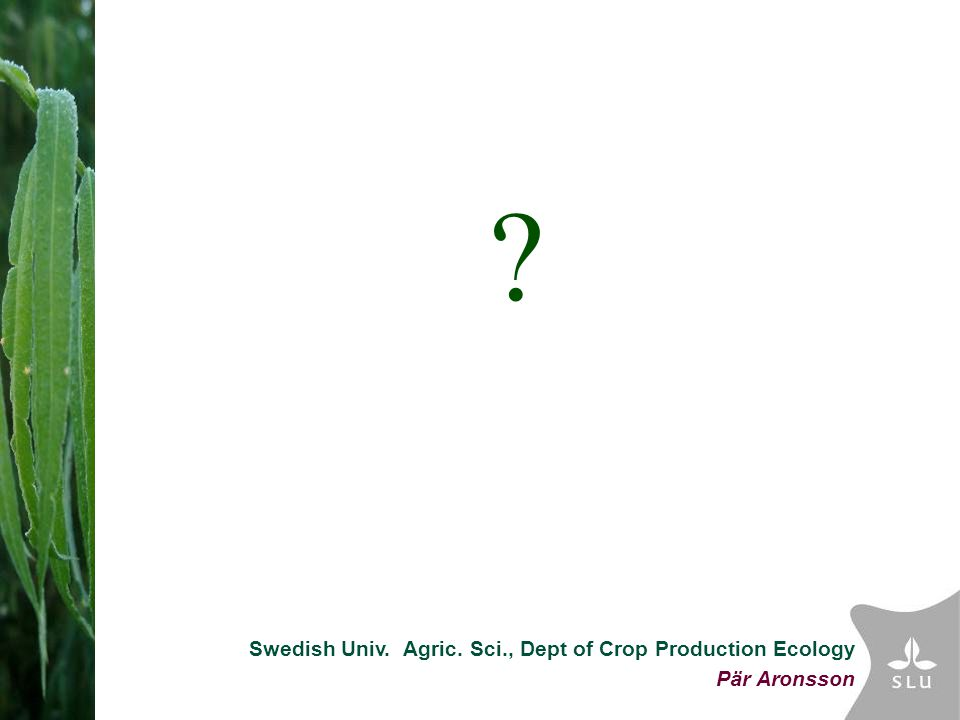Swedish Univ. Agric. Sci., Dept of Crop Production Ecology Pär Aronsson